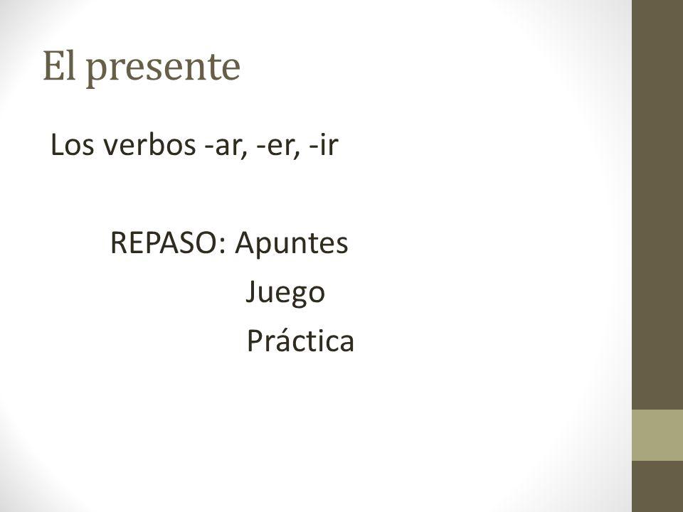 El presente Los verbos -ar, -er, -ir REPASO: Apuntes Juego Práctica