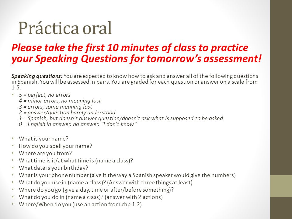 Práctica oral Please take the first 10 minutes of class to practice your Speaking Questions for tomorrow's assessment!