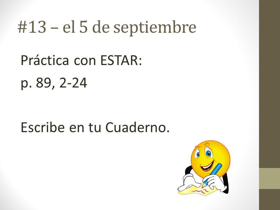 #13 – el 5 de septiembre Práctica con ESTAR: p. 89, 2-24 Escribe en tu Cuaderno.
