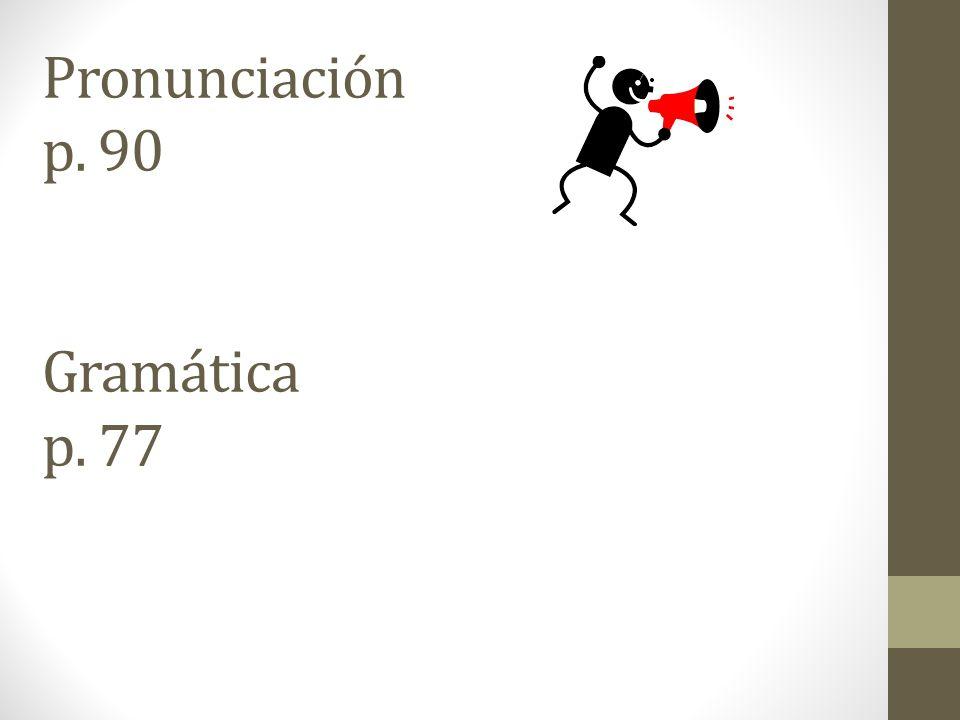 Pronunciación p. 90 Gramática p. 77
