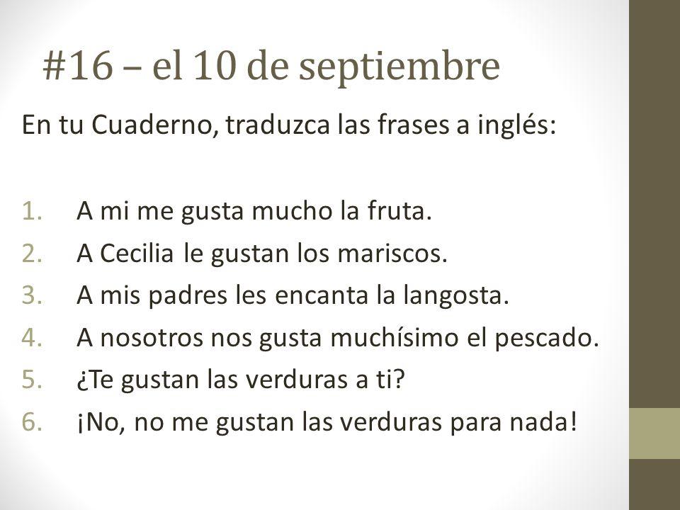 #16 – el 10 de septiembre En tu Cuaderno, traduzca las frases a inglés: A mi me gusta mucho la fruta.