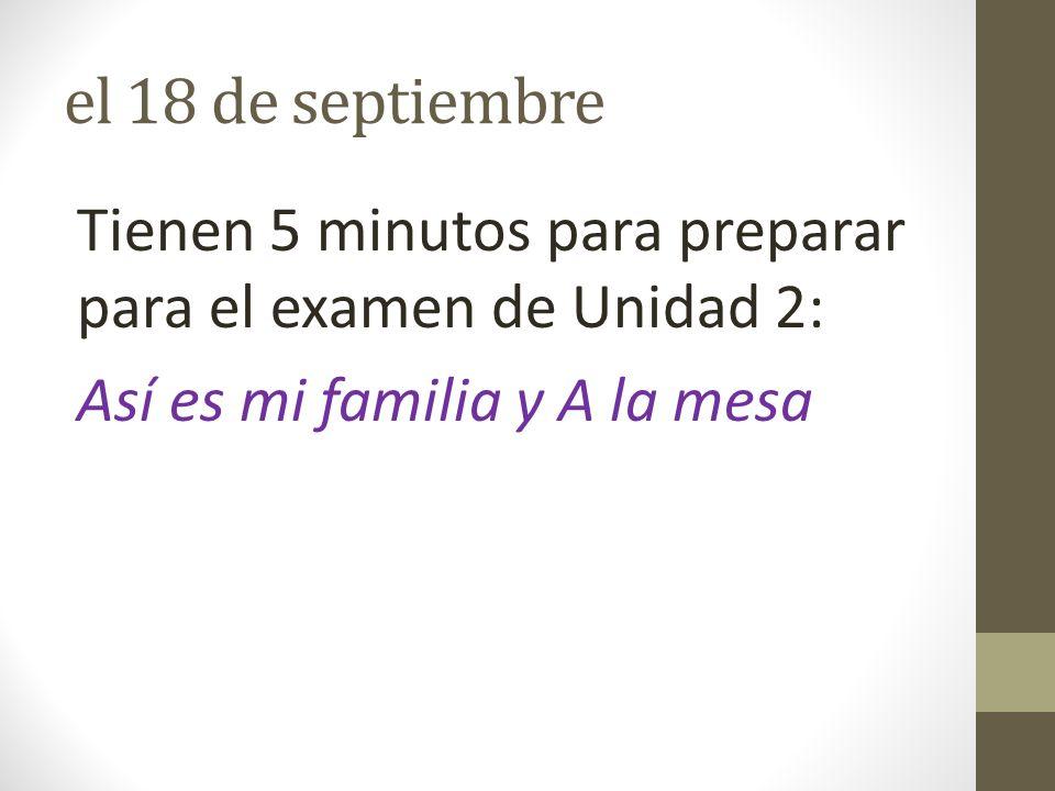el 18 de septiembre Tienen 5 minutos para preparar para el examen de Unidad 2: Así es mi familia y A la mesa