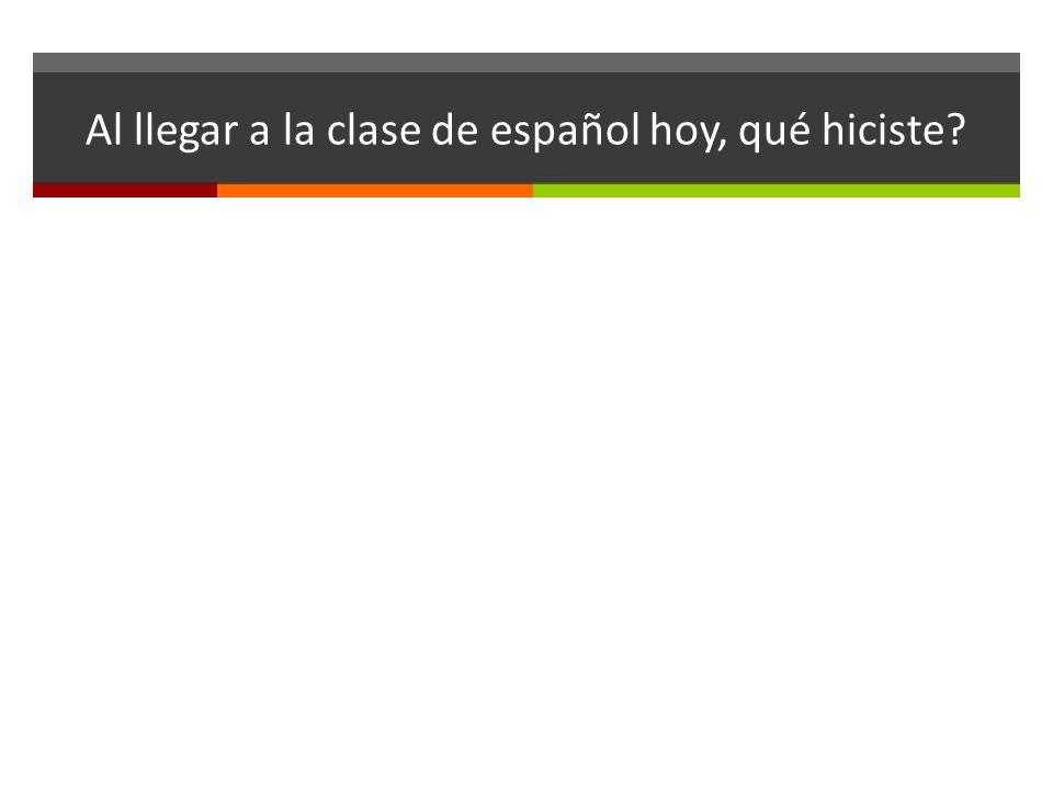 Al llegar a la clase de español hoy, qué hiciste