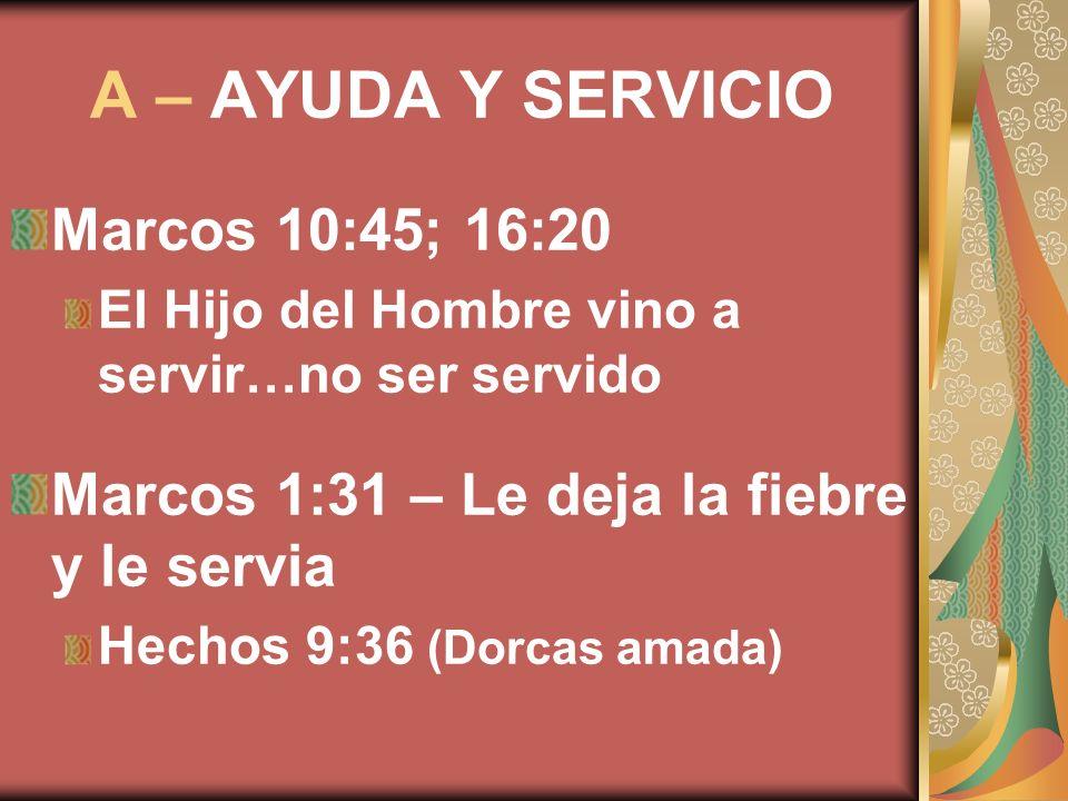 A – AYUDA Y SERVICIO Marcos 10:45; 16:20
