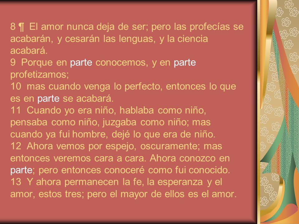 8 ¶ El amor nunca deja de ser; pero las profecías se acabarán, y cesarán las lenguas, y la ciencia acabará.