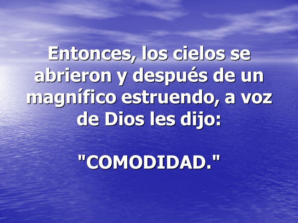 Entonces, los cielos se abrieron y después de un magnífico estruendo, a voz de Dios les dijo: COMODIDAD.