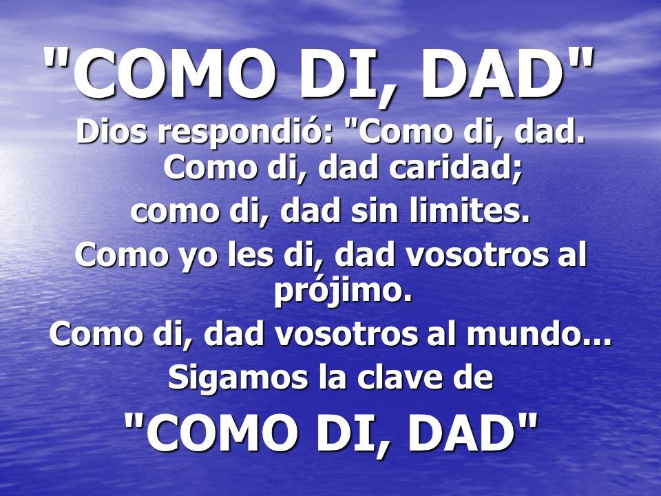 COMO DI, DAD Dios respondió: Como di, dad. Como di, dad caridad; como di, dad sin limites. Como yo les di, dad vosotros al prójimo.