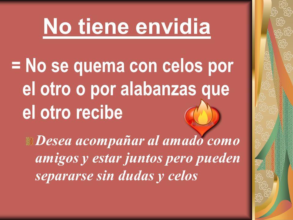 No tiene envidia = No se quema con celos por el otro o por alabanzas que el otro recibe.