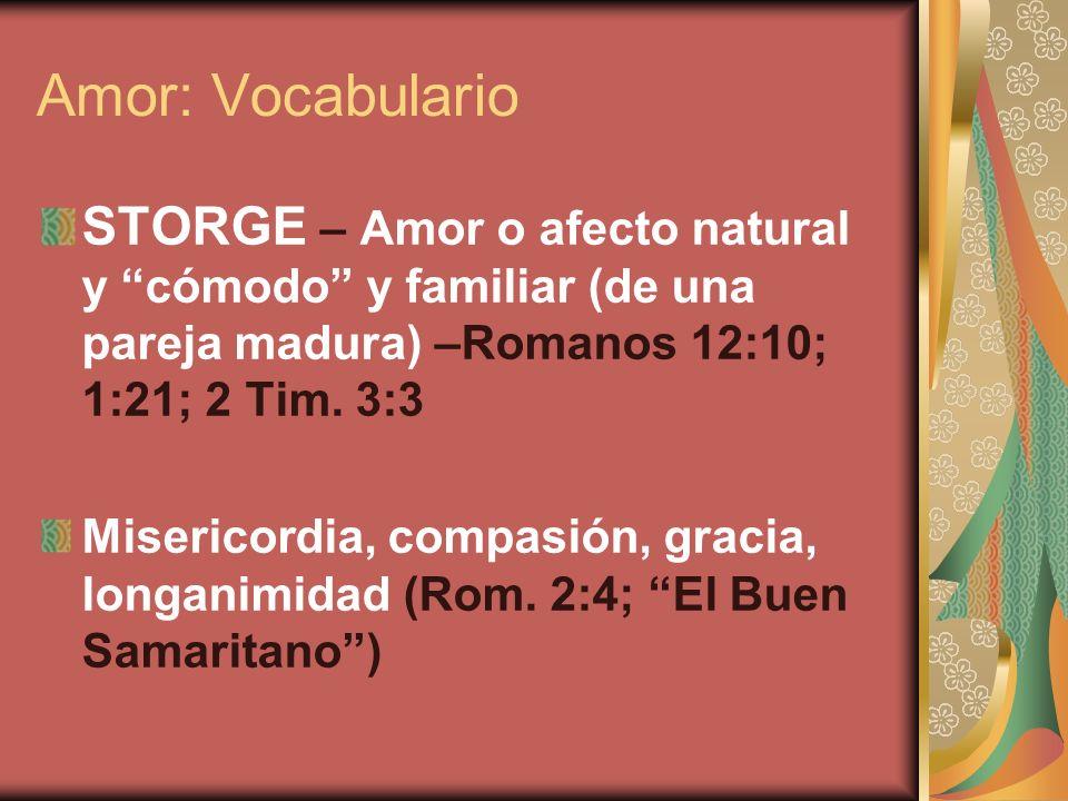 Amor: Vocabulario STORGE – Amor o afecto natural y cómodo y familiar (de una pareja madura) –Romanos 12:10; 1:21; 2 Tim. 3:3.