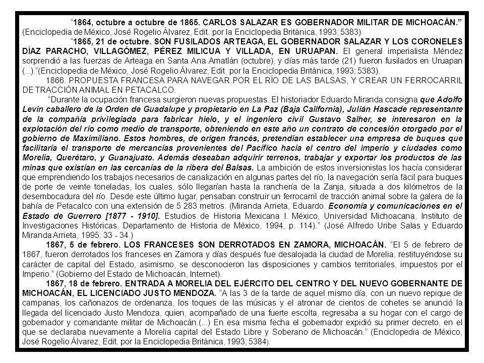 1864, octubre a octubre de 1865. CARLOS SALAZAR ES GOBERNADOR MILITAR DE MICHOACÁN. (Enciclopedia de México, José Rogelio Álvarez, Edit. por la Enciclopedia Británica, 1993; 5383)