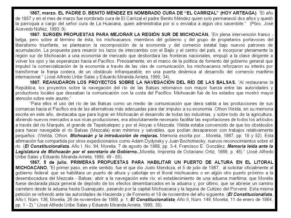 1867, marzo. EL PADRE D. BENITO MÉNDEZ ES NOMBRADO CURA DE EL CARRIZAL (HOY ARTEAGA). El año de 1857 y en el mes de marzo fue nombrado cura de El Carrizal el padre Benito Méndez quien solo permaneció dos años y quedó la parroquia a cargo del señor cura de La Huacana, quien administraba por si o enviaba a algún otro sacerdote. (Pbro. José Acevedo Núñez, 1993: 9).