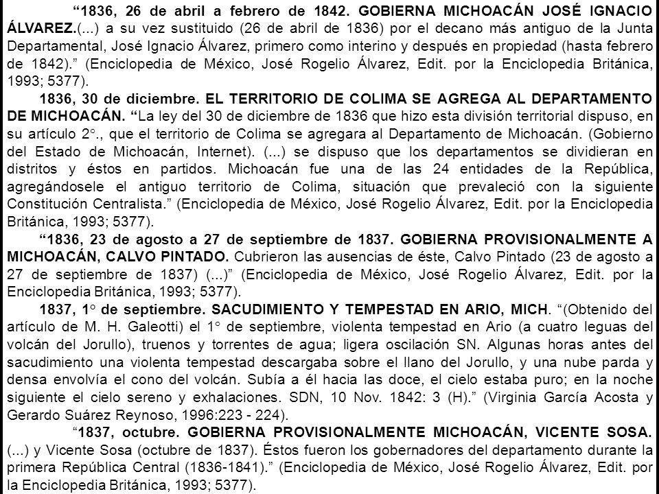 1836, 26 de abril a febrero de 1842. GOBIERNA MICHOACÁN JOSÉ IGNACIO ÁLVAREZ.(...) a su vez sustituido (26 de abril de 1836) por el decano más antiguo de la Junta Departamental, José Ignacio Álvarez, primero como interino y después en propiedad (hasta febrero de 1842). (Enciclopedia de México, José Rogelio Álvarez, Edit. por la Enciclopedia Británica, 1993; 5377).