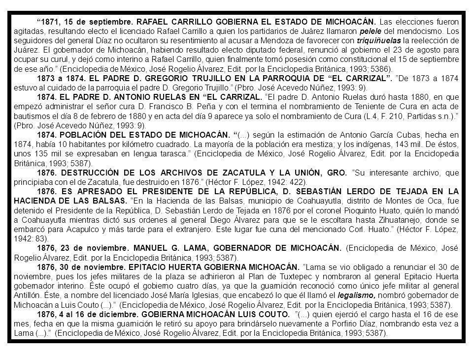 1871, 15 de septiembre. RAFAEL CARRILLO GOBIERNA EL ESTADO DE MICHOACÁN. Las elecciones fueron agitadas, resultando electo el licenciado Rafael Carrillo a quien los partidarios de Juárez llamaron pelele del mendocismo. Los seguidores del general Díaz no ocultaron su resentimiento al acusar a Mendoza de favorecer con triquiñuelas la reelección de Juárez. El gobernador de Michoacán, habiendo resultado electo diputado federal, renunció al gobierno el 23 de agosto para ocupar su curul, y dejó como interino a Rafael Carrillo, quien finalmente tomó posesión como constitucional el 15 de septiembre de ese año. (Enciclopedia de México, José Rogelio Álvarez, Edit. por la Enciclopedia Británica, 1993; 5386).