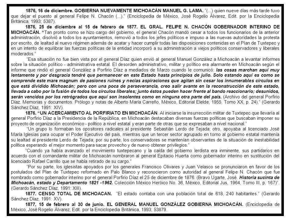 1876, 16 de diciembre. GOBIERNA NUEVAMENTE MICHOACÁN MANUEL G. LAMA. (...) quien nueve días más tarde tuvo que dejar el puesto al general Felipe N. Chacón (...). (Enciclopedia de México, José Rogelio Álvarez, Edit. por la Enciclopedia Británica, 1993; 5387).
