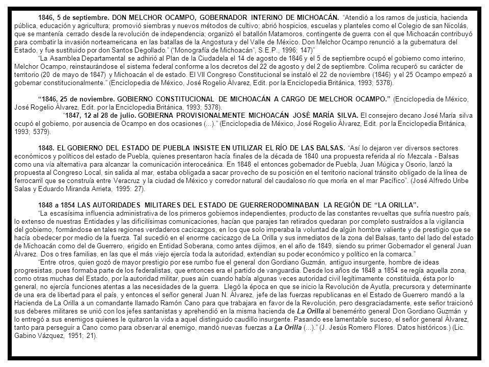 1846, 5 de septiembre. DON MELCHOR OCAMPO, GOBERNADOR INTERINO DE MICHOACÁN. Atendió a los ramos de justicia, hacienda pública, educación y agricultura; promovió siembras y nuevos métodos de cultivo; abrió hospicios, escuelas y planteles como el Colegio de san Nicolás, que se mantenía cerrado desde la revolución de independencia; organizó el batallón Matamoros, contingente de guerra con el que Michoacán contribuyó para combatir la invasión norteamericana en las batallas de la Angostura y del Valle de México. Don Melchor Ocampo renunció a la gubernatura del Estado, y fue sustituido por don Santos Degollado. ( Monografía de Michoacán , S.E.P., 1996; 147)