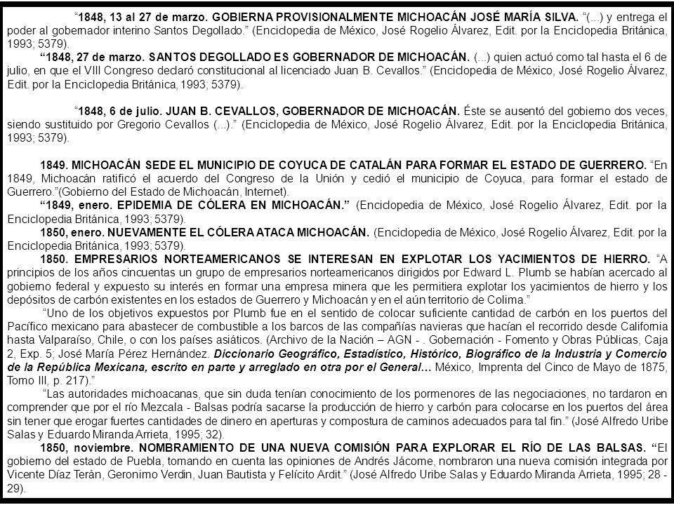 1848, 13 al 27 de marzo. GOBIERNA PROVISIONALMENTE MICHOACÁN JOSÉ MARÍA SILVA. (...) y entrega el poder al gobernador interino Santos Degollado. (Enciclopedia de México, José Rogelio Álvarez, Edit. por la Enciclopedia Británica, 1993; 5379).