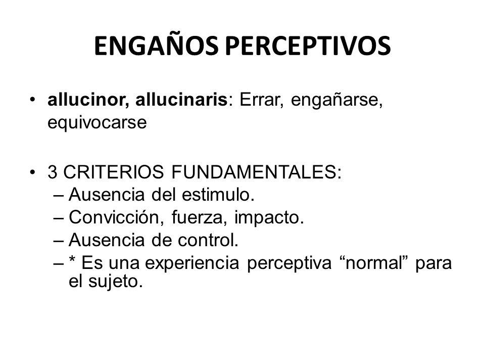 ENGAÑOS PERCEPTIVOS allucinor, allucinaris: Errar, engañarse, equivocarse. 3 CRITERIOS FUNDAMENTALES: