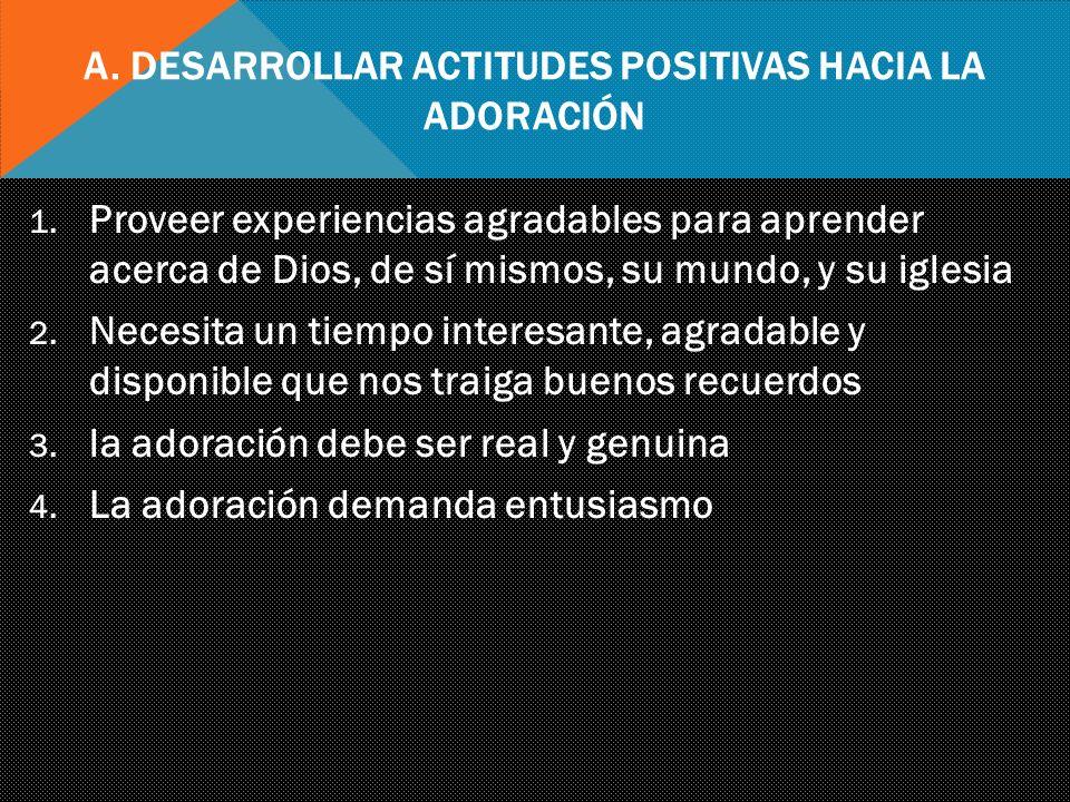 A. Desarrollar Actitudes Positivas hacia la Adoración