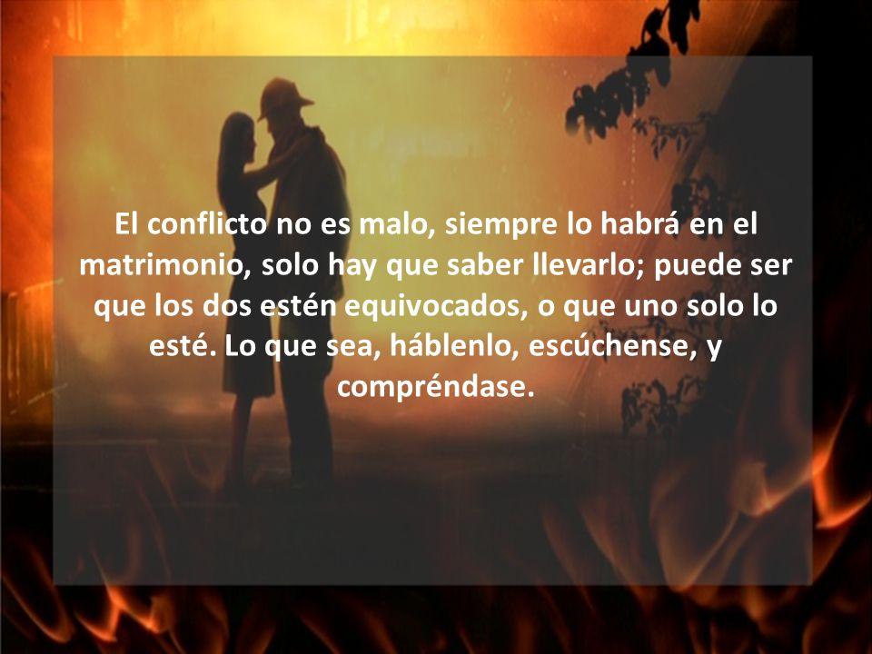 El conflicto no es malo, siempre lo habrá en el matrimonio, solo hay que saber llevarlo; puede ser que los dos estén equivocados, o que uno solo lo esté.