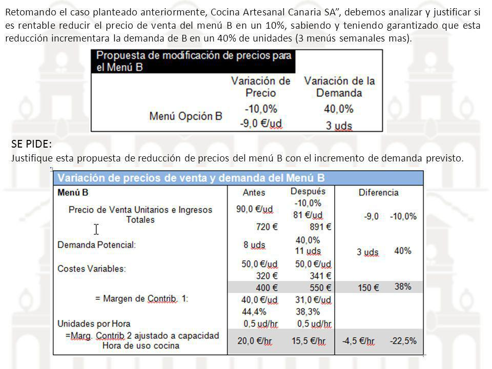 Retomando el caso planteado anteriormente, Cocina Artesanal Canaria SA , debemos analizar y justificar si es rentable reducir el precio de venta del menú B en un 10%, sabiendo y teniendo garantizado que esta reducción incrementara la demanda de B en un 40% de unidades (3 menús semanales mas).