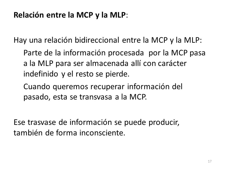 Relación entre la MCP y la MLP: Hay una relación bidireccional entre la MCP y la MLP: Parte de la información procesada por la MCP pasa a la MLP para ser almacenada allí con carácter indefinido y el resto se pierde.