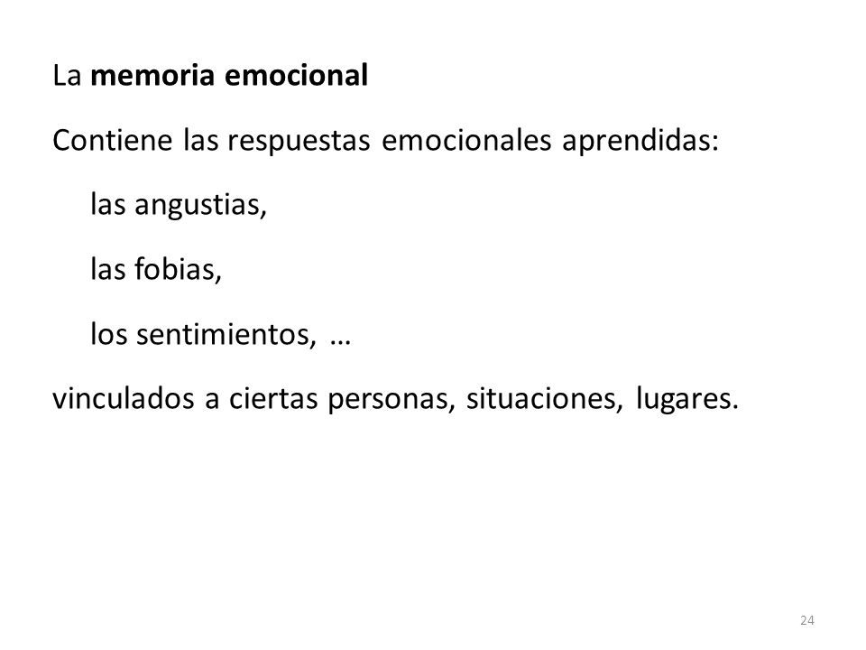 La memoria emocional Contiene las respuestas emocionales aprendidas: las angustias, las fobias, los sentimientos, …