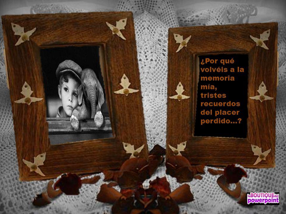 ¿Por qué volvéis a la memoria mía, tristes recuerdos del placer perdido...