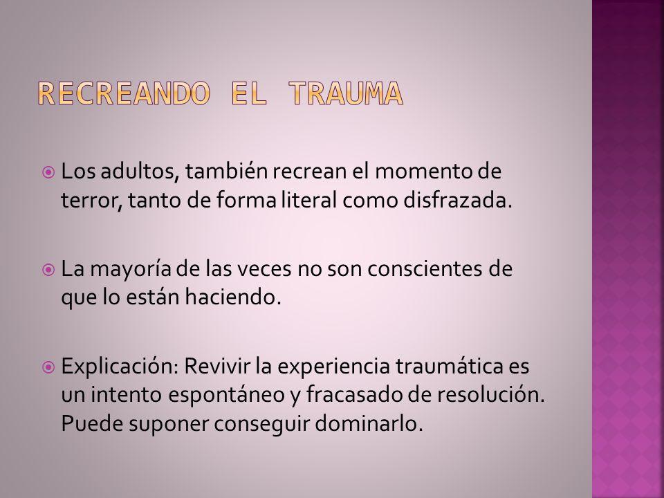 Recreando el trauma Los adultos, también recrean el momento de terror, tanto de forma literal como disfrazada.