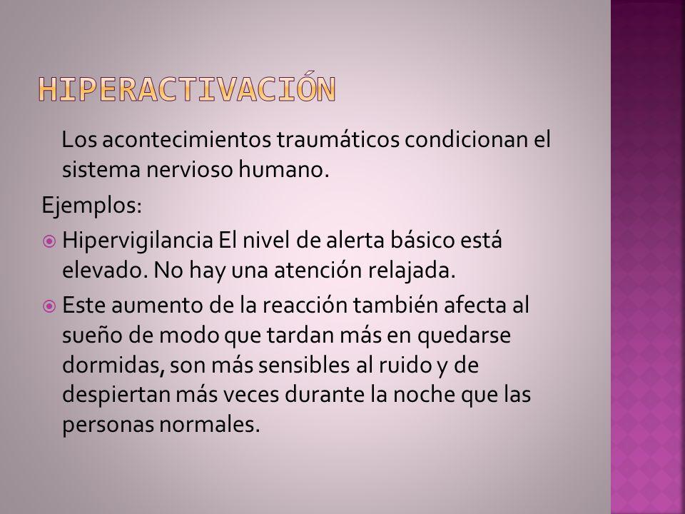 hiperactivación Los acontecimientos traumáticos condicionan el sistema nervioso humano. Ejemplos:
