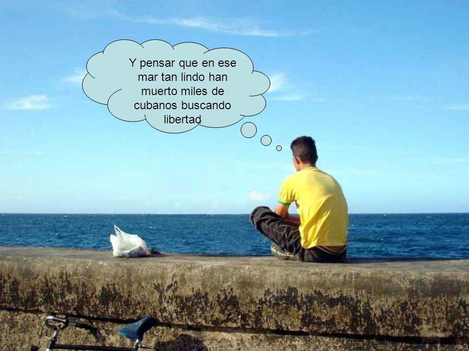 Y pensar que en ese mar tan lindo han muerto miles de cubanos buscando libertad