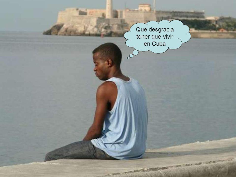 Que desgracia tener que vivir en Cuba