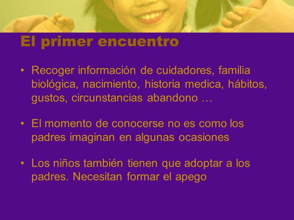 El primer encuentro Recoger información de cuidadores, familia biológica, nacimiento, historia medica, hábitos, gustos, circunstancias abandono …