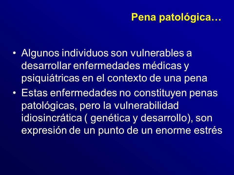 Pena patológica… Algunos individuos son vulnerables a desarrollar enfermedades médicas y psiquiátricas en el contexto de una pena.