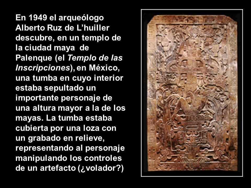 En 1949 el arqueólogo Alberto Ruz de L'huiller descubre, en un templo de la ciudad maya de Palenque (el Templo de las Inscripciones), en México, una tumba en cuyo interior estaba sepultado un importante personaje de una altura mayor a la de los mayas. La tumba estaba cubierta por una loza con un grabado en relieve, representando al personaje