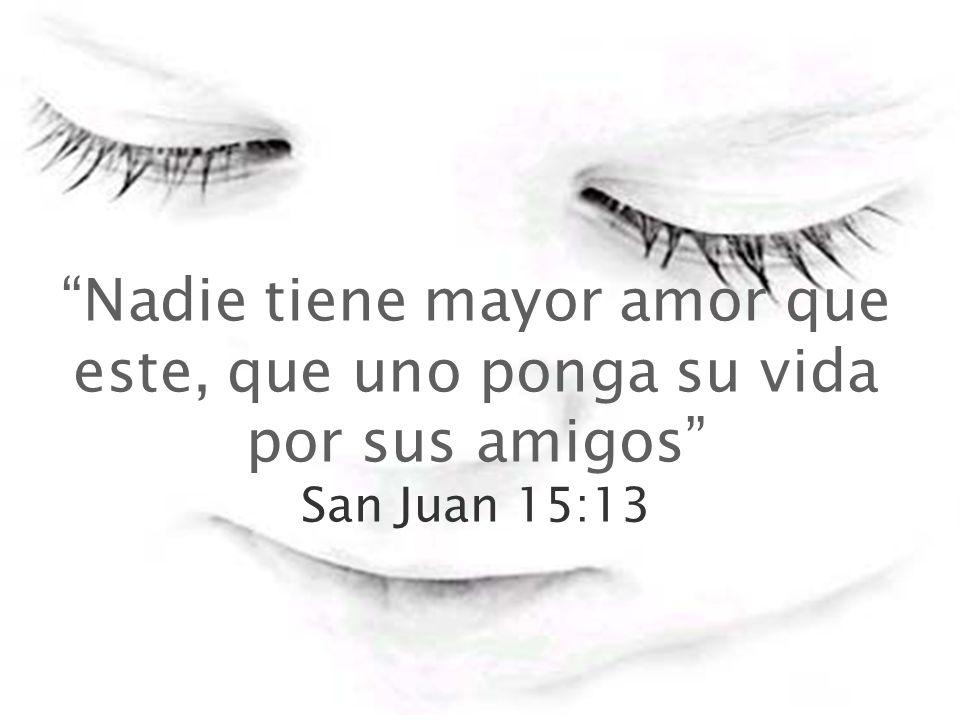 Nadie tiene mayor amor que este, que uno ponga su vida por sus amigos San Juan 15:13
