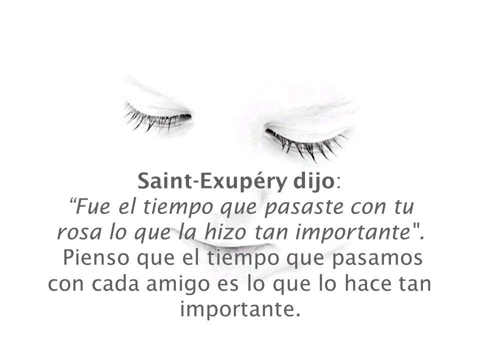 Saint-Exupéry dijo: Fue el tiempo que pasaste con tu rosa lo que la hizo tan importante .