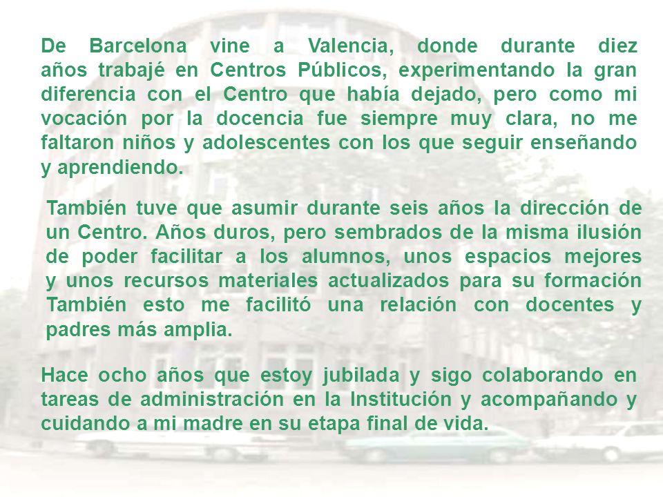 De Barcelona vine a Valencia, donde durante diez años trabajé en Centros Públicos, experimentando la gran diferencia con el Centro que había dejado, pero como mi vocación por la docencia fue siempre muy clara, no me faltaron niños y adolescentes con los que seguir enseñando y aprendiendo.