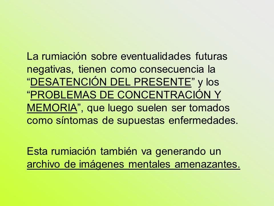 La rumiación sobre eventualidades futuras negativas, tienen como consecuencia la DESATENCIÓN DEL PRESENTE y los PROBLEMAS DE CONCENTRACIÓN Y MEMORIA , que luego suelen ser tomados como síntomas de supuestas enfermedades.
