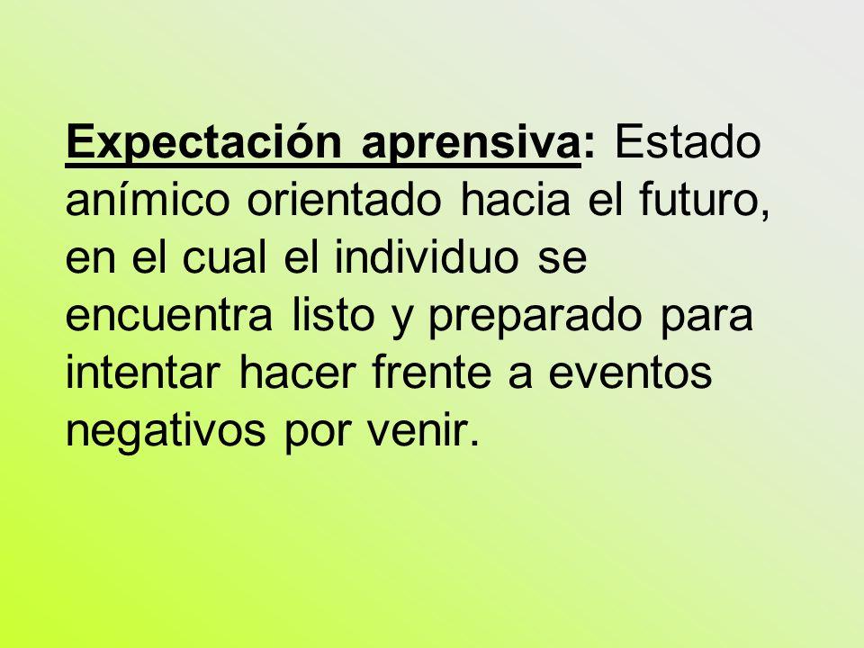 Expectación aprensiva: Estado anímico orientado hacia el futuro, en el cual el individuo se encuentra listo y preparado para intentar hacer frente a eventos negativos por venir.