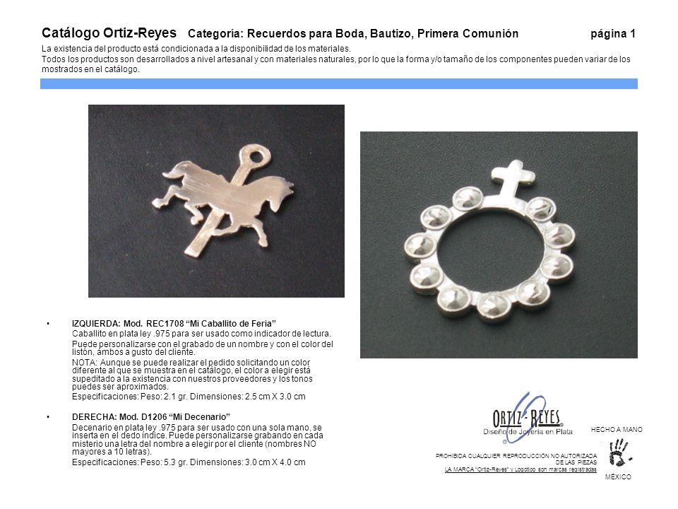 Catálogo Ortiz-Reyes Categoría: Recuerdos para Boda, Bautizo, Primera Comunión página 1 La existencia del producto está condicionada a la disponibilidad de los materiales. Todos los productos son desarrollados a nivel artesanal y con materiales naturales, por lo que la forma y/o tamaño de los componentes pueden variar de los mostrados en el catálogo.