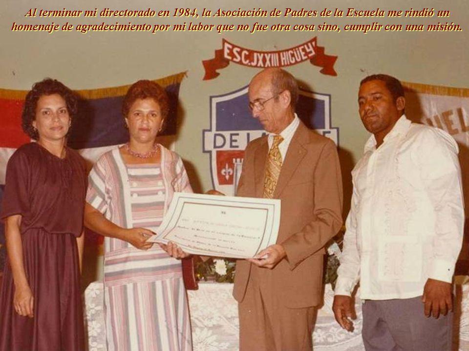 Al terminar mi directorado en 1984, la Asociación de Padres de la Escuela me rindió un homenaje de agradecimiento por mi labor que no fue otra cosa sino, cumplir con una misión.