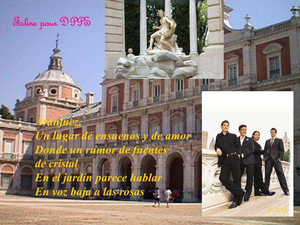 Aranjuez, Un lugar de ensuenos y de amor Donde un rumor de fuentes de cristal En el jardin parece hablar En voz baja a las rosas