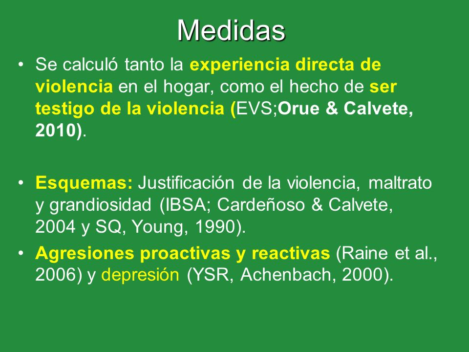 MedidasSe calculó tanto la experiencia directa de violencia en el hogar, como el hecho de ser testigo de la violencia (EVS;Orue & Calvete, 2010).