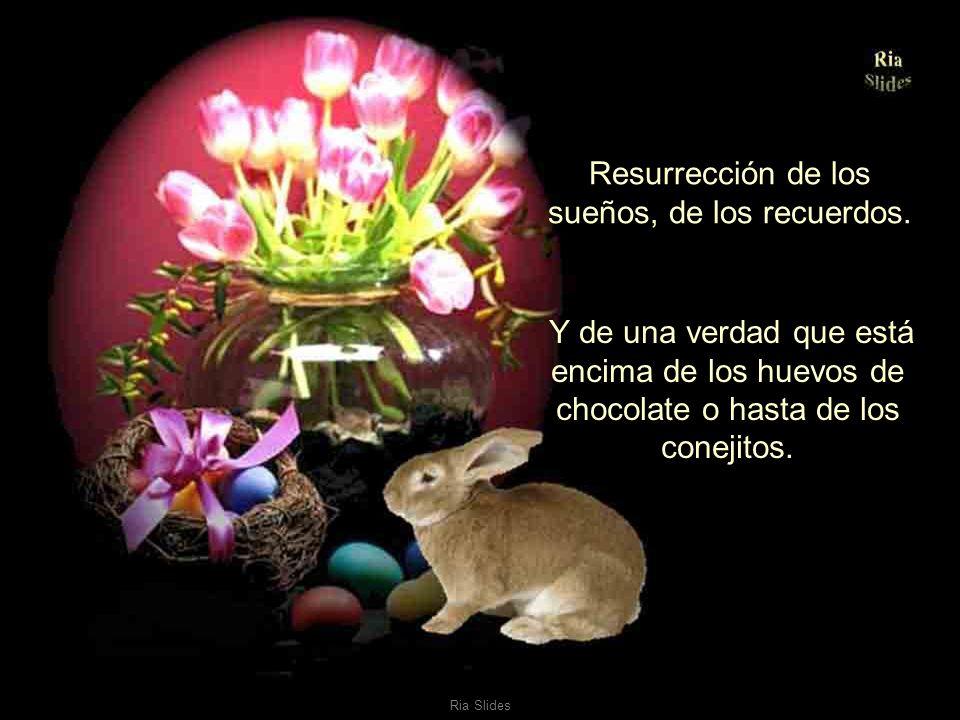 Resurrección de los sueños, de los recuerdos.