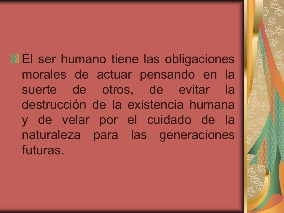 El ser humano tiene las obligaciones morales de actuar pensando en la suerte de otros, de evitar la destrucción de la existencia humana y de velar por el cuidado de la naturaleza para las generaciones futuras.