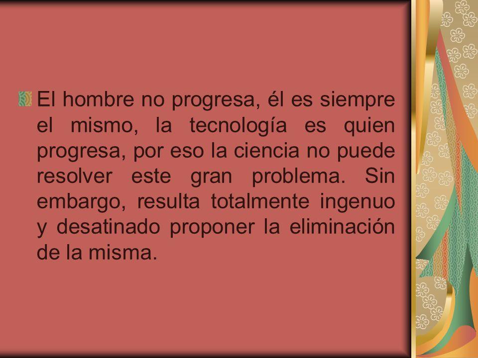 El hombre no progresa, él es siempre el mismo, la tecnología es quien progresa, por eso la ciencia no puede resolver este gran problema.