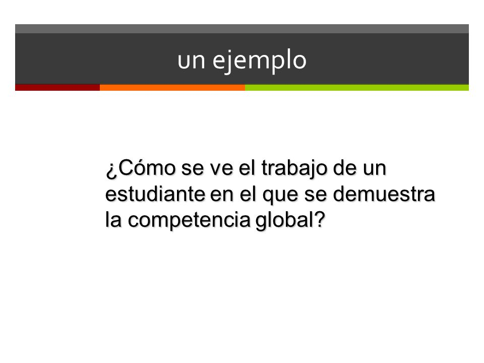 un ejemplo ¿Cómo se ve el trabajo de un estudiante en el que se demuestra la competencia global
