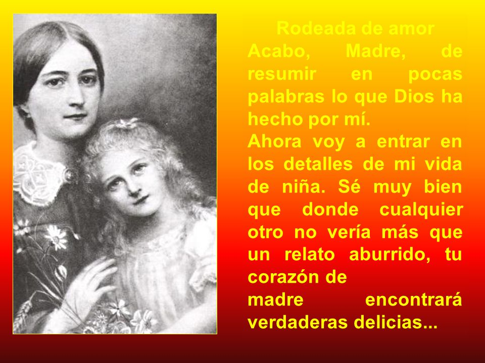 Rodeada de amor Acabo, Madre, de resumir en pocas palabras lo que Dios ha hecho por mí.