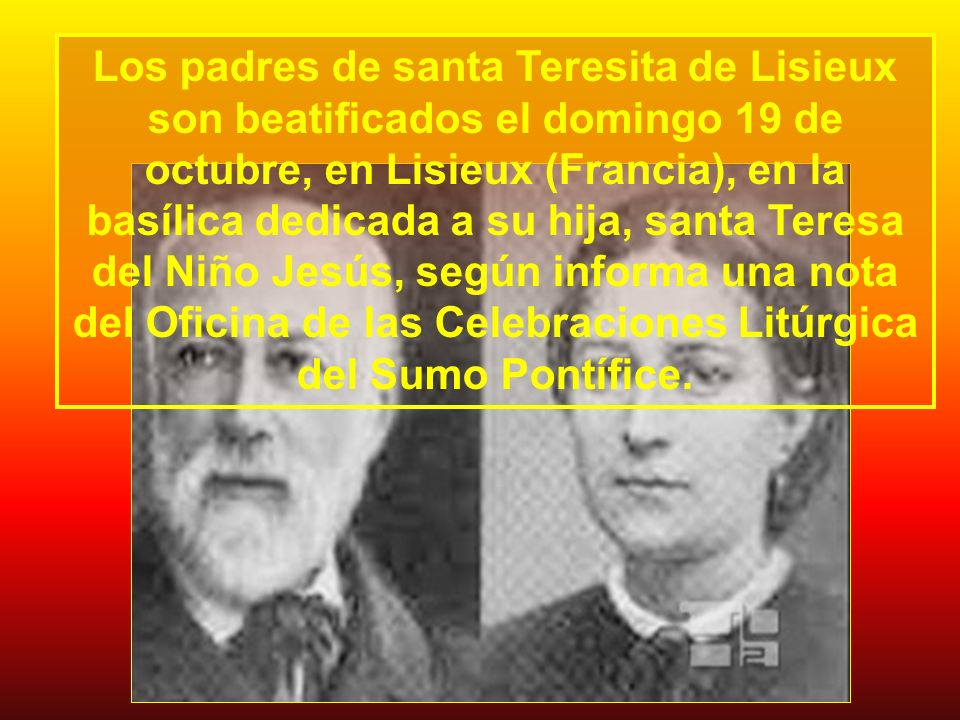 Los padres de santa Teresita de Lisieux son beatificados el domingo 19 de octubre, en Lisieux (Francia), en la basílica dedicada a su hija, santa Teresa del Niño Jesús, según informa una nota del Oficina de las Celebraciones Litúrgica del Sumo Pontífice.