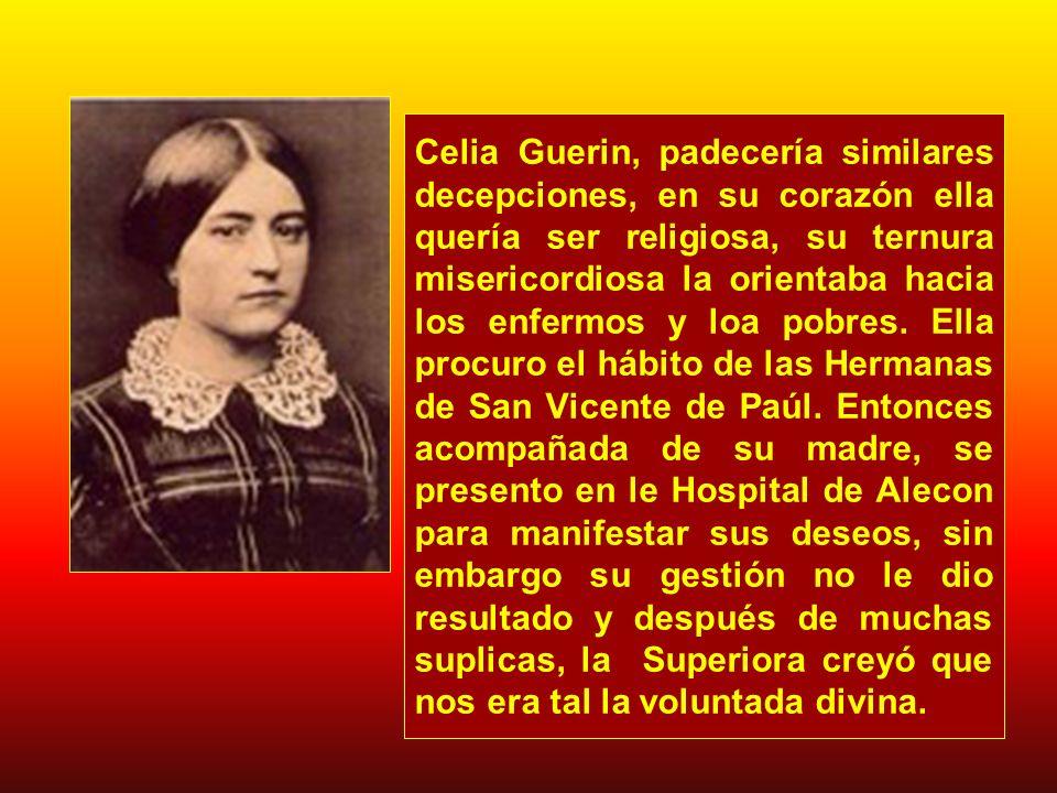 Celia Guerin, padecería similares decepciones, en su corazón ella quería ser religiosa, su ternura misericordiosa la orientaba hacia los enfermos y loa pobres.